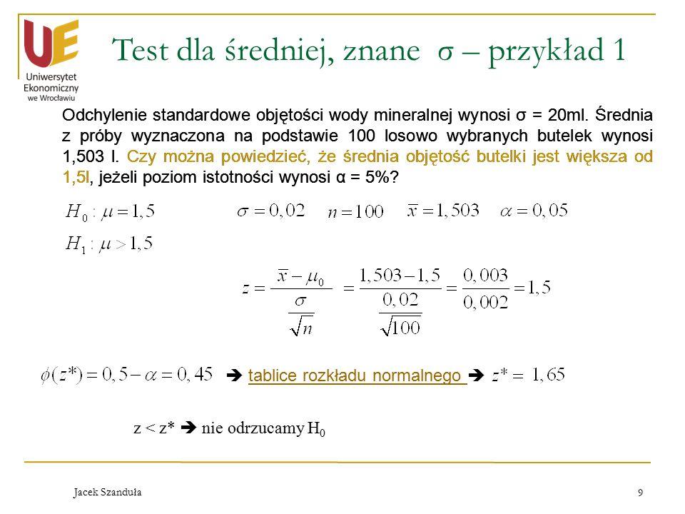 Jacek Szanduła 9 Test dla średniej, znane σ – przykład 1 Odchylenie standardowe objętości wody mineralnej wynosi σ = 20ml.
