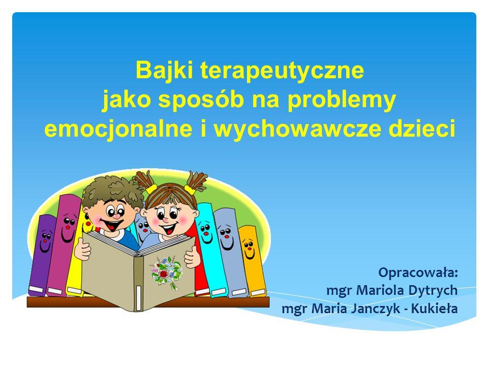 Bajki terapeutyczne jako sposób na problemy emocjonalne i wychowawcze dzieci Opracowała: mgr Mariola Dytrych mgr Maria Janczyk - Kukieła