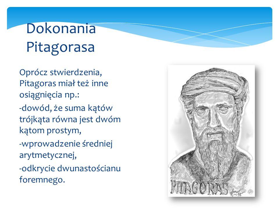 Oprócz stwierdzenia, Pitagoras miał też inne osiągnięcia np.: -dowód, że suma kątów trójkąta równa jest dwóm kątom prostym, -wprowadzenie średniej arytmetycznej, -odkrycie dwunastościanu foremnego.