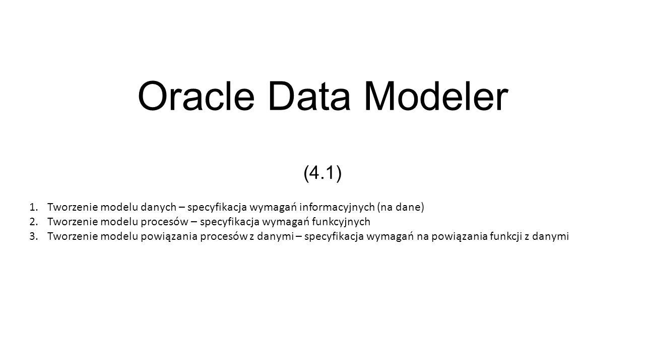 Oracle Data Modeler (4.1) 1.Tworzenie modelu danych – specyfikacja wymagań informacyjnych (na dane) 2.Tworzenie modelu procesów – specyfikacja wymagań