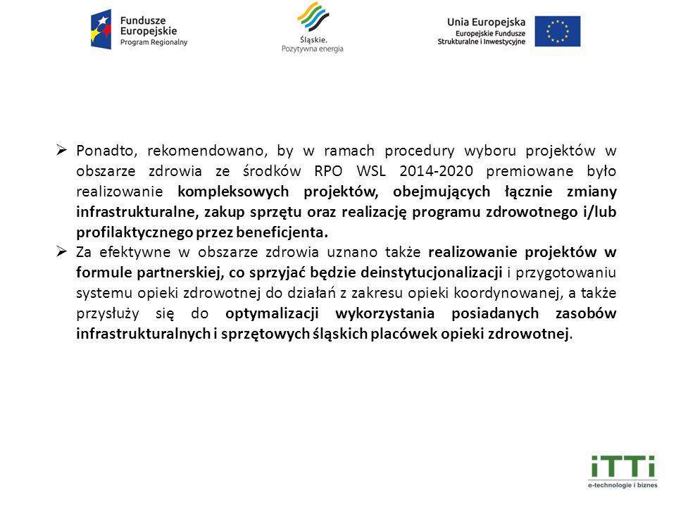  Ponadto, rekomendowano, by w ramach procedury wyboru projektów w obszarze zdrowia ze środków RPO WSL 2014-2020 premiowane było realizowanie kompleksowych projektów, obejmujących łącznie zmiany infrastrukturalne, zakup sprzętu oraz realizację programu zdrowotnego i/lub profilaktycznego przez beneficjenta.