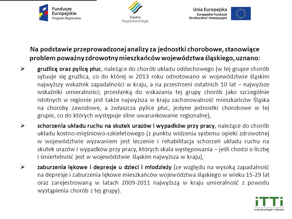 Na podstawie przeprowadzonej analizy za jednostki chorobowe, stanowiące problem poważny zdrowotny mieszkańców województwa śląskiego, uznano:  gruźlicę oraz pylicę płuc, należące do chorób układu oddechowego (w tej grupie chorób sytuuje się gruźlica, co do której w 2013 roku odnotowano w województwie śląskim najwyższy wskaźnik zapadalności w kraju, a na przestrzeni ostatnich 10 lat – najwyższe wskaźniki umieralności; przesłanką do wskazania tej grupy chorób jako szczególnie istotnych w regionie jest także najwyższa w kraju zachorowalność mieszkańców Śląska na choroby zawodowe, a zwłaszcza pylice płuc, jedyne jednostki chorobowe w tej grupie, co do których występuje silne uwarunkowanie regionalne),  schorzenia układu ruchu na skutek urazów i wypadków przy pracy, należące do chorób układu kostno-mięśniowo-szkieletowego (z punktu widzenia systemu opieki zdrowotnej w województwie wyzwaniem jest leczenie i rehabilitacja schorzeń układu ruchu na skutek urazów i wypadków przy pracy, których skala występowania – jeśli chodzi o liczbę i śmiertelność jest w województwie śląskim najwyższa w kraju),  zaburzenia lękowe i depresje u dzieci i młodzieży (ze względu na wysoką zapadalność na depresje i zaburzenia lękowe mieszkańców województwa śląskiego w wieku 15-29 lat oraz zarejestrowaną w latach 2009-2011 najwyższą w kraju umieralność z powodu wystąpienia chorób z tej grupy).