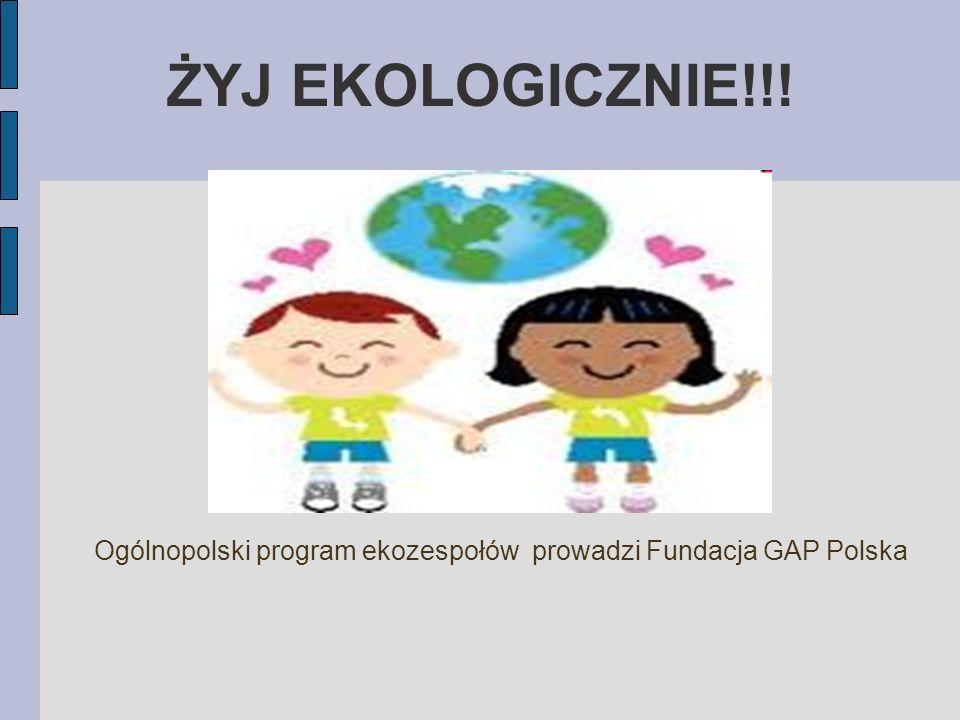 ŻYJ EKOLOGICZNIE!!! Ogólnopolski program ekozespołów prowadzi Fundacja GAP Polska