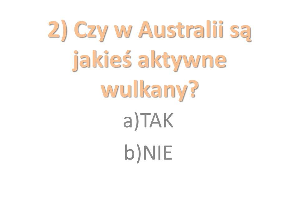 2) Czy w Australii są jakieś aktywne wulkany? a)TAK b)NIE