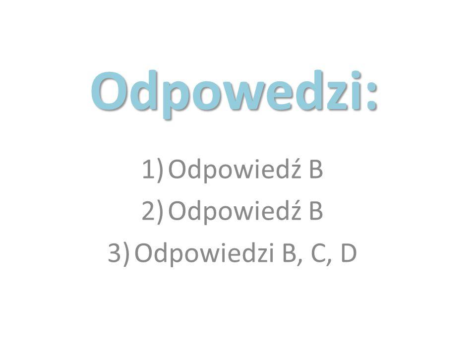 Odpowedzi: 1)Odpowiedź B 2)Odpowiedź B 3)Odpowiedzi B, C, D