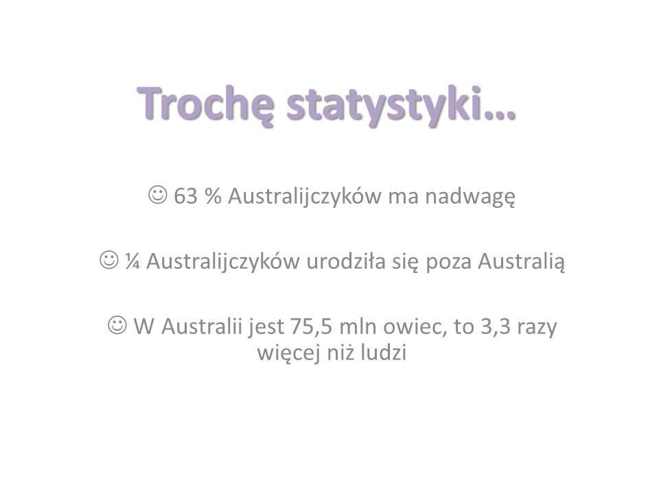 Trochę statystyki… 63 % Australijczyków ma nadwagę ¼ Australijczyków urodziła się poza Australią W Australii jest 75,5 mln owiec, to 3,3 razy więcej n