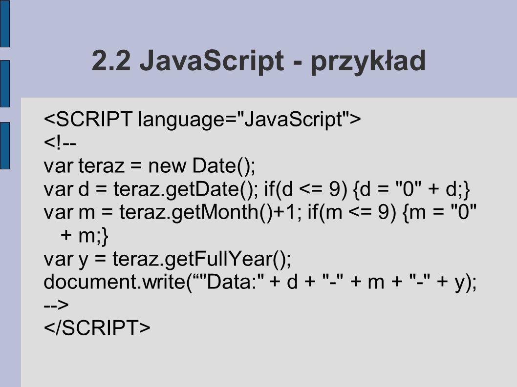 2.2 JavaScript - przykład <!-- var teraz = new Date(); var d = teraz.getDate(); if(d <= 9) {d = 0 + d;} var m = teraz.getMonth()+1; if(m <= 9) {m = 0 + m;} var y = teraz.getFullYear(); document.write( Data: + d + - + m + - + y); -->