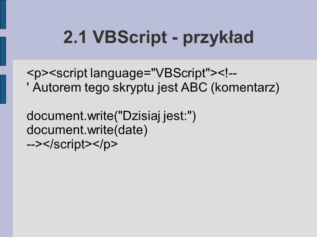 2.1 VBScript - przykład <!-- Autorem tego skryptu jest ABC (komentarz) document.write( Dzisiaj jest: ) document.write(date) -->