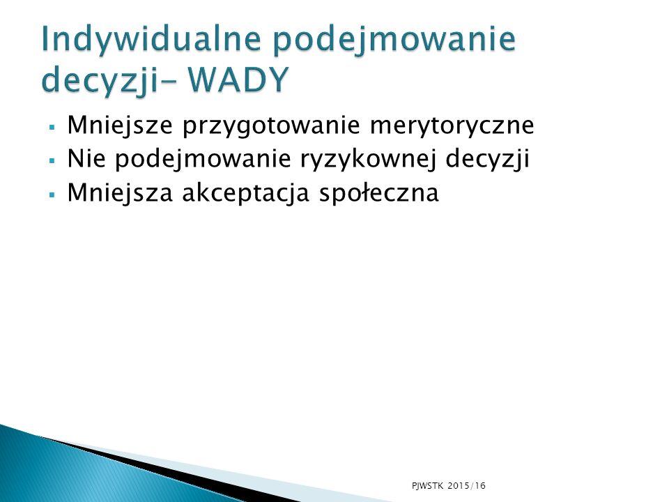  Mniejsze przygotowanie merytoryczne  Nie podejmowanie ryzykownej decyzji  Mniejsza akceptacja społeczna PJWSTK 2015/16