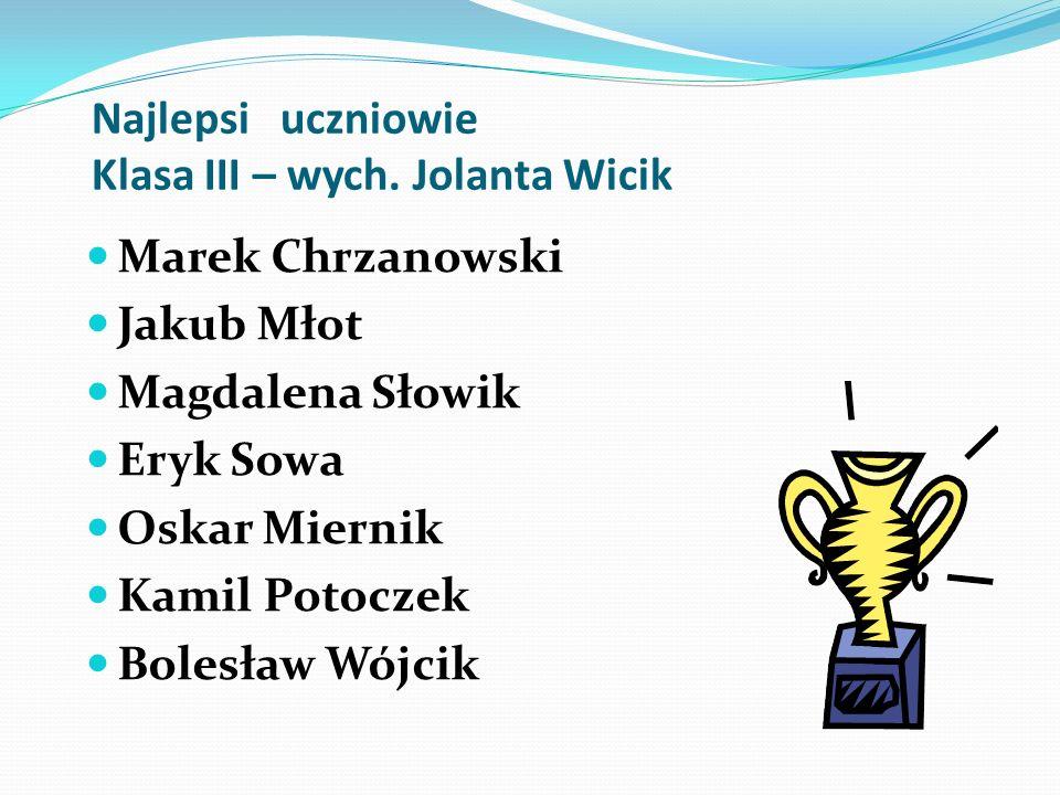 Najlepsi uczniowie Klasa III – wych. Jolanta Wicik Marek Chrzanowski Jakub Młot Magdalena Słowik Eryk Sowa Oskar Miernik Kamil Potoczek Bolesław Wójci