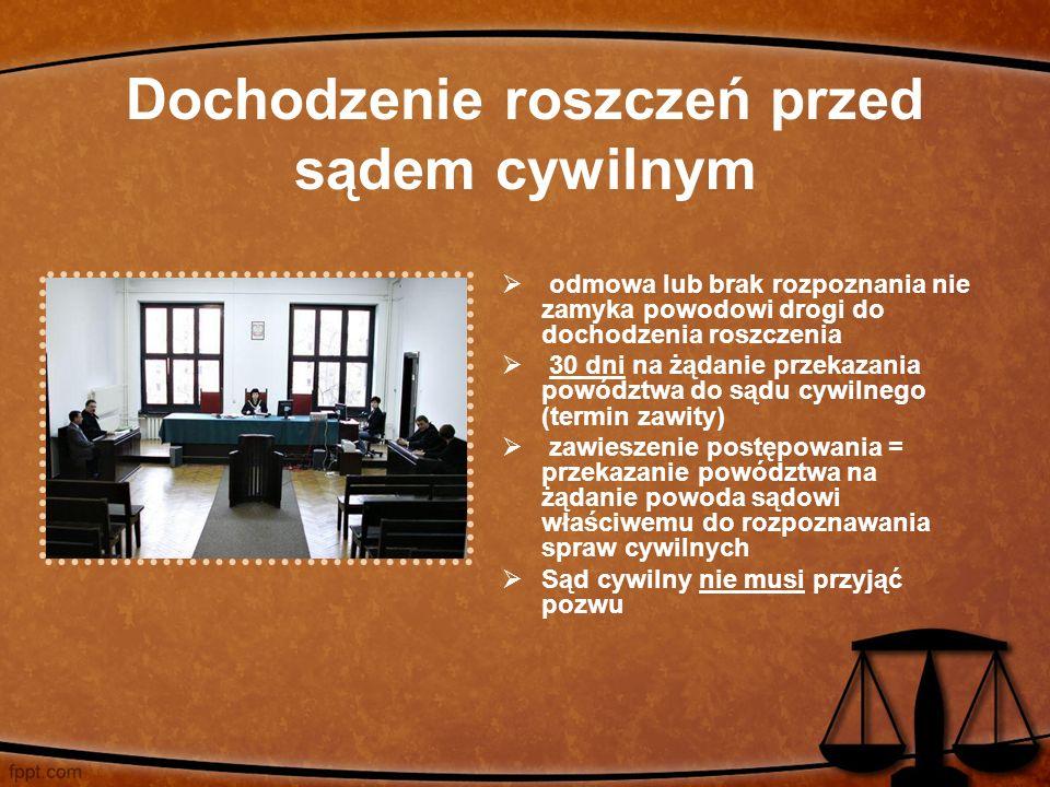 Dochodzenie roszczeń przed sądem cywilnym  odmowa lub brak rozpoznania nie zamyka powodowi drogi do dochodzenia roszczenia  30 dni na żądanie przekazania powództwa do sądu cywilnego (termin zawity)  zawieszenie postępowania = przekazanie powództwa na żądanie powoda sądowi właściwemu do rozpoznawania spraw cywilnych  Sąd cywilny nie musi przyjąć pozwu