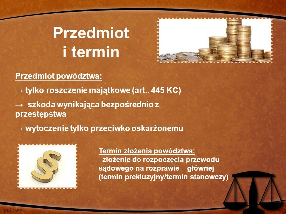 Przedmiot i termin Przedmiot powództwa: → tylko roszczenie majątkowe (art.. 445 KC) → szkoda wynikająca bezpośrednio z przestępstwa → wytoczenie tylko