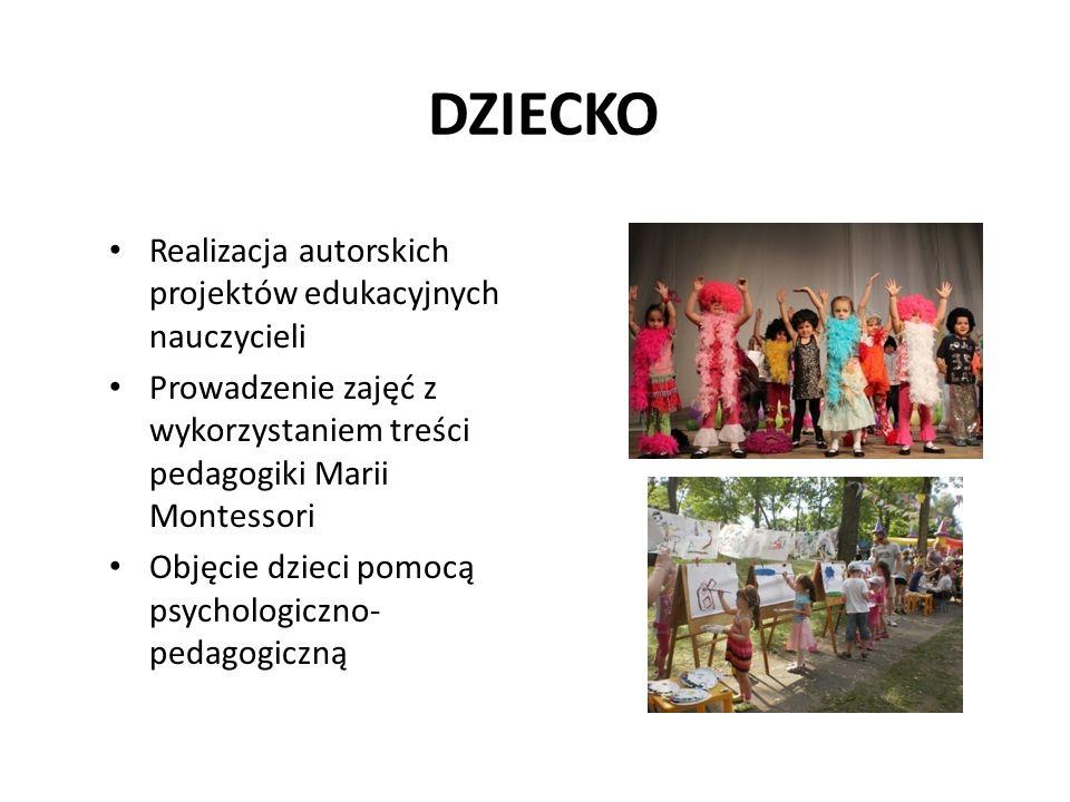 DZIECKO Realizacja autorskich projektów edukacyjnych nauczycieli Prowadzenie zajęć z wykorzystaniem treści pedagogiki Marii Montessori Objęcie dzieci pomocą psychologiczno- pedagogiczną