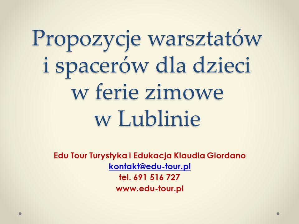 Propozycje warsztatów i spacerów dla dzieci w ferie zimowe w Lublinie Edu Tour Turystyka i Edukacja Klaudia Giordano kontakt@edu-tour.pl tel. 691 516
