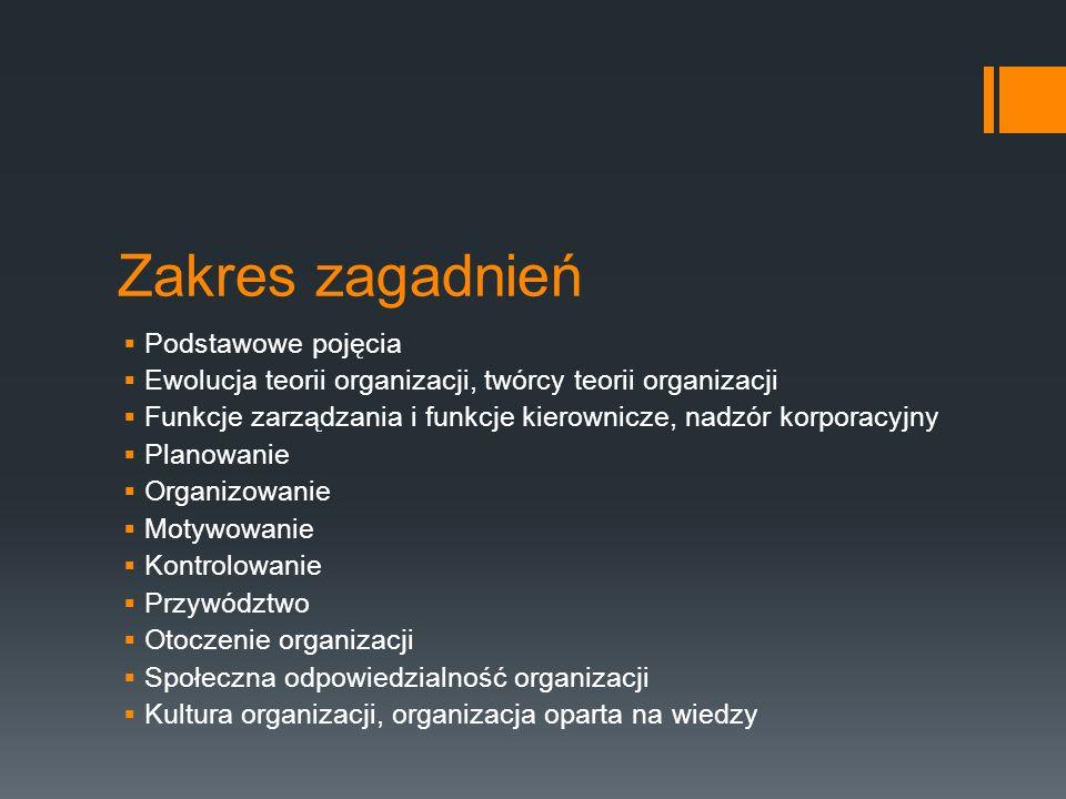 Zakres zagadnień  Podstawowe pojęcia  Ewolucja teorii organizacji, twórcy teorii organizacji  Funkcje zarządzania i funkcje kierownicze, nadzór korporacyjny  Planowanie  Organizowanie  Motywowanie  Kontrolowanie  Przywództwo  Otoczenie organizacji  Społeczna odpowiedzialność organizacji  Kultura organizacji, organizacja oparta na wiedzy