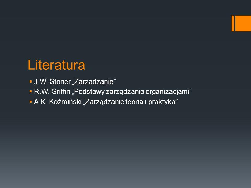 """Literatura  J.W. Stoner """"Zarządzanie""""  R.W. Griffin """"Podstawy zarządzania organizacjami""""  A.K. Koźmiński """"Zarządzanie teoria i praktyka"""""""