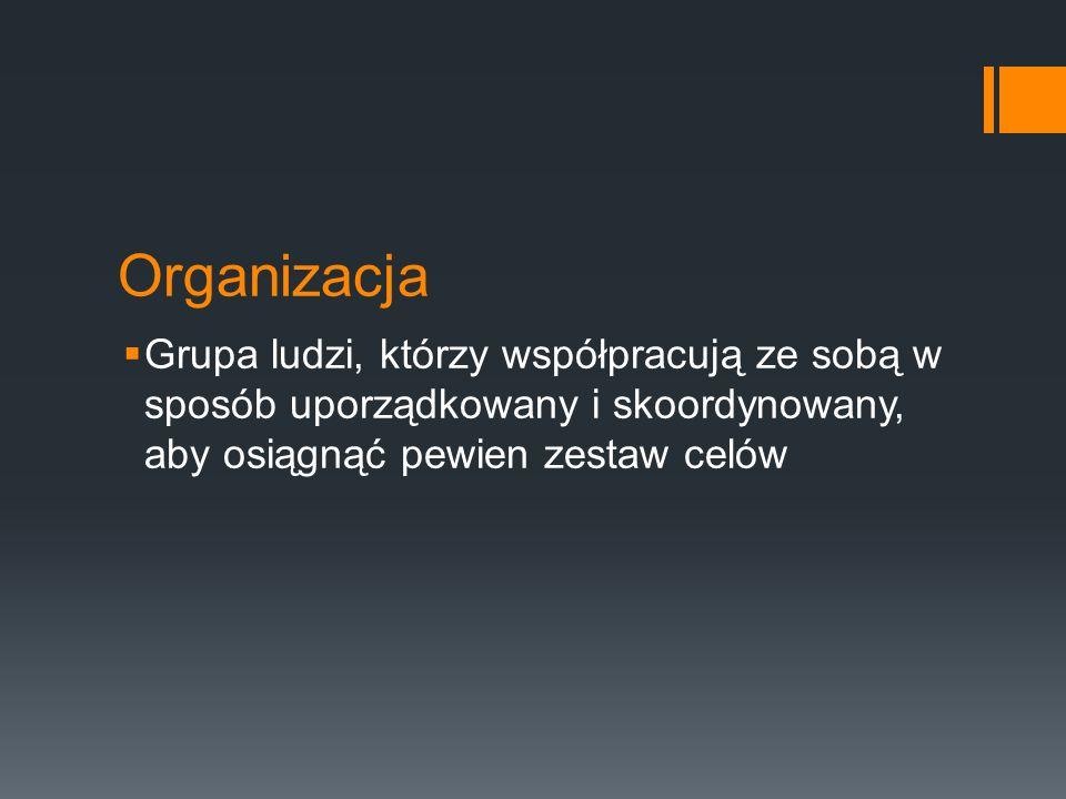 Organizacja  Grupa ludzi, którzy współpracują ze sobą w sposób uporządkowany i skoordynowany, aby osiągnąć pewien zestaw celów