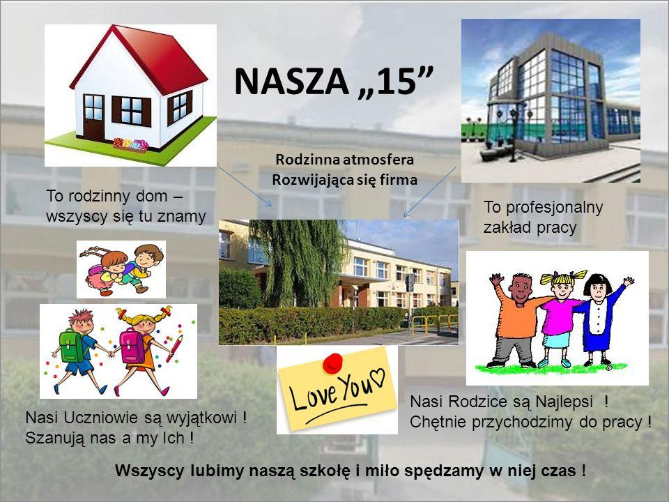 """NASZA """"15"""" Rodzinna atmosfera Rozwijająca się firma To rodzinny dom – wszyscy się tu znamy To profesjonalny zakład pracy Nasi Uczniowie są wyjątkowi !"""