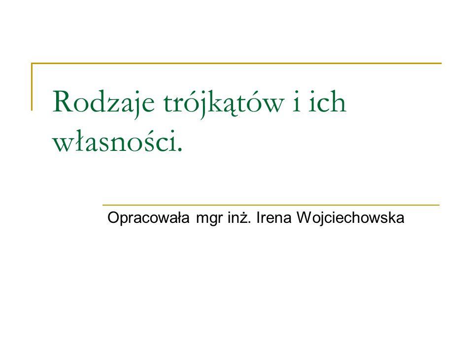 Rodzaje trójkątów i ich własności. Opracowała mgr inż. Irena Wojciechowska