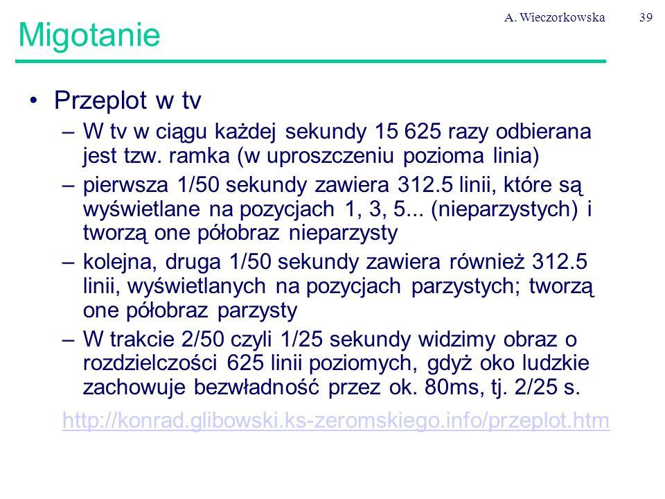 A. Wieczorkowska39 Migotanie Przeplot w tv –W tv w ciągu każdej sekundy 15 625 razy odbierana jest tzw. ramka (w uproszczeniu pozioma linia) –pierwsza