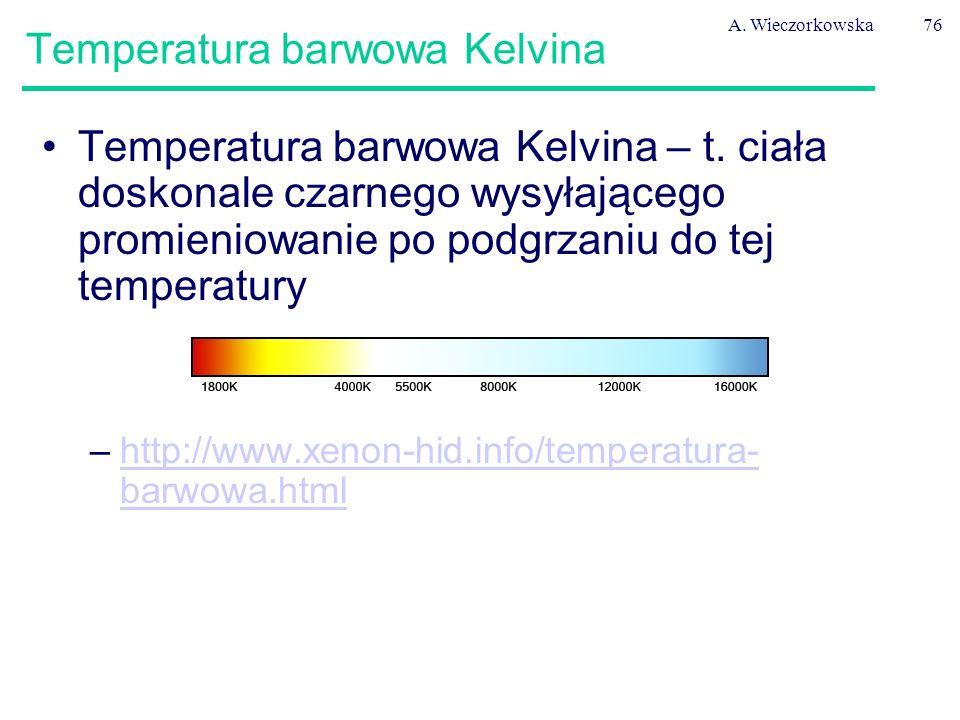 A. Wieczorkowska76 Temperatura barwowa Kelvina Temperatura barwowa Kelvina – t. ciała doskonale czarnego wysyłającego promieniowanie po podgrzaniu do