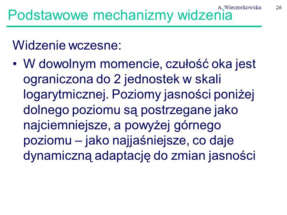 A. Wieczorkowska26 Podstawowe mechanizmy widzenia Widzenie wczesne: W dowolnym momencie, czułość oka jest ograniczona do 2 jednostek w skali logarytmi