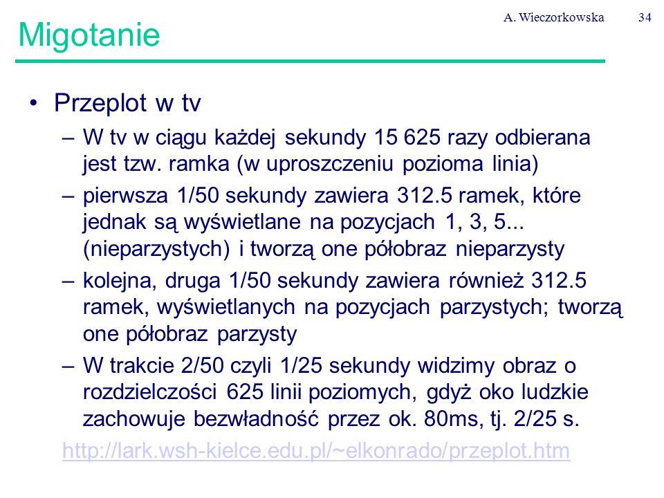 A. Wieczorkowska34 Migotanie Przeplot w tv –W tv w ciągu każdej sekundy 15 625 razy odbierana jest tzw. ramka (w uproszczeniu pozioma linia) –pierwsza