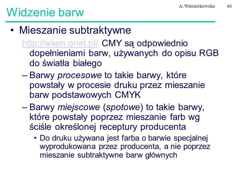 A. Wieczorkowska46 Widzenie barw Mieszanie subtraktywne http://wiem.onet.pl/http://wiem.onet.pl/ CMY są odpowiednio dopełnieniami barw, używanych do o