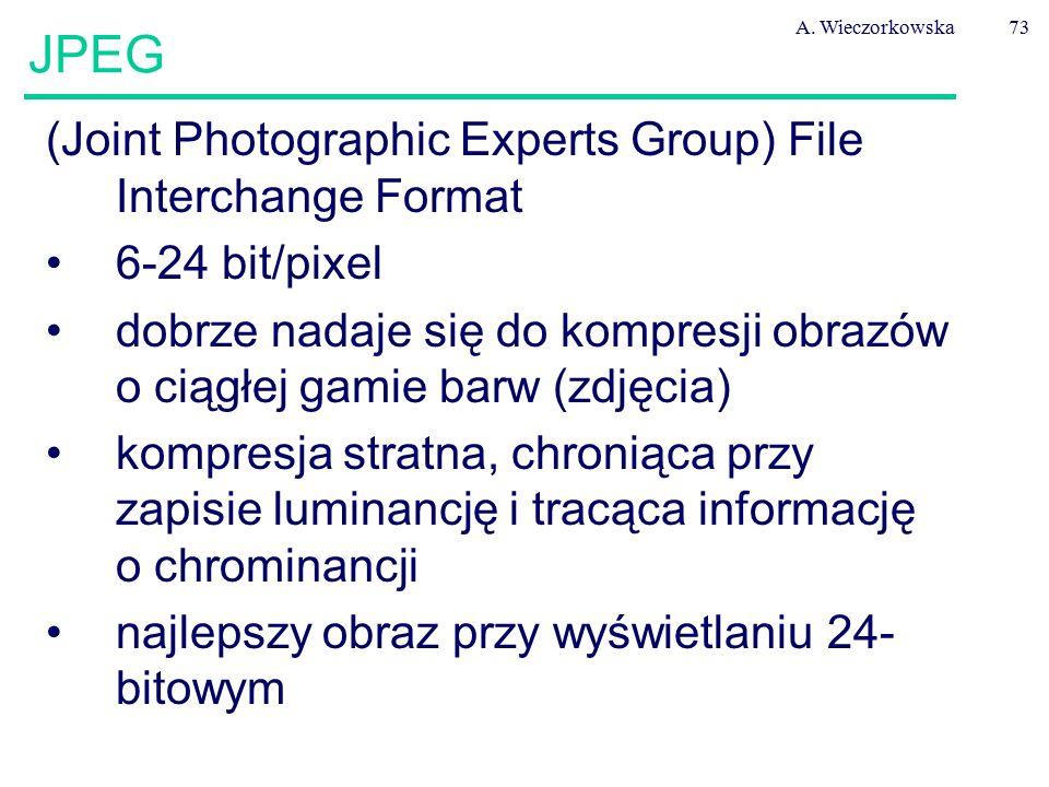 A. Wieczorkowska73 JPEG (Joint Photographic Experts Group) File Interchange Format 6-24 bit/pixel dobrze nadaje się do kompresji obrazów o ciągłej gam