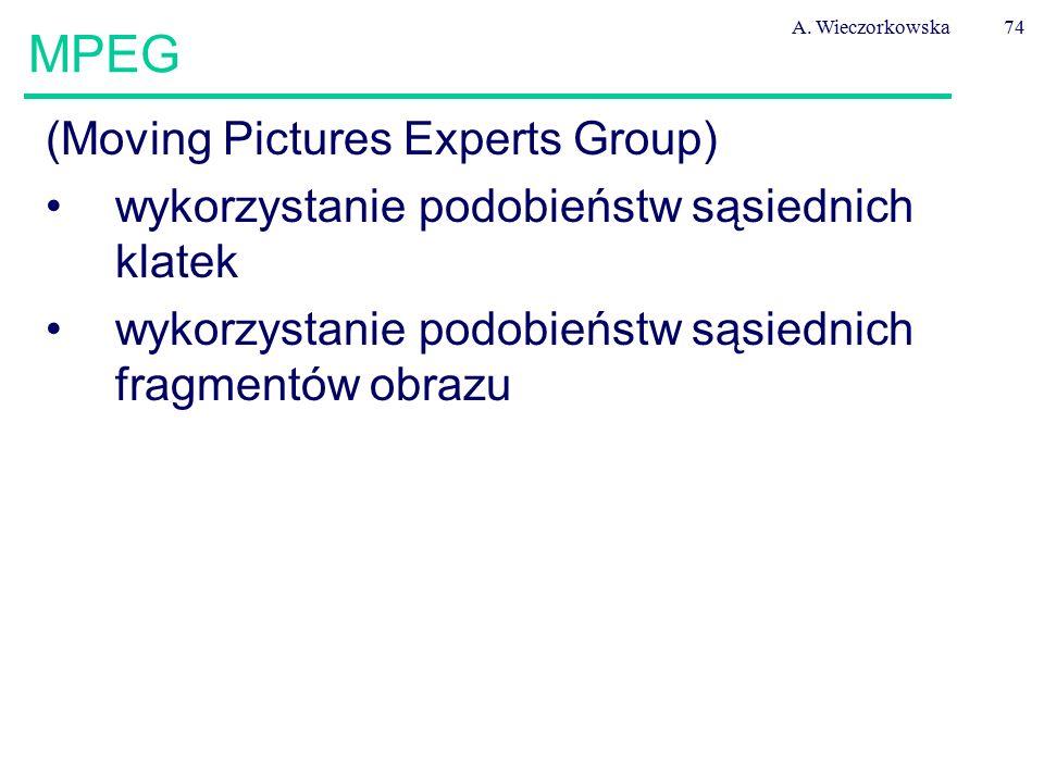 A. Wieczorkowska74 MPEG (Moving Pictures Experts Group) wykorzystanie podobieństw sąsiednich klatek wykorzystanie podobieństw sąsiednich fragmentów ob