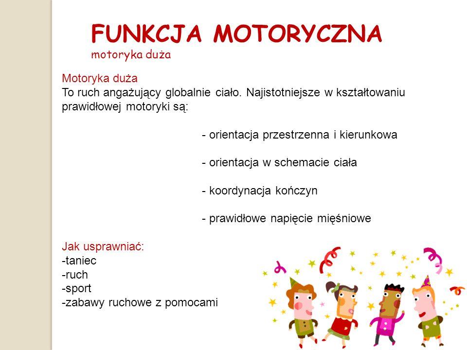 FUNKCJA MOTORYCZNA motoryka duża Motoryka duża To ruch angażujący globalnie ciało. Najistotniejsze w kształtowaniu prawidłowej motoryki są: - orientac