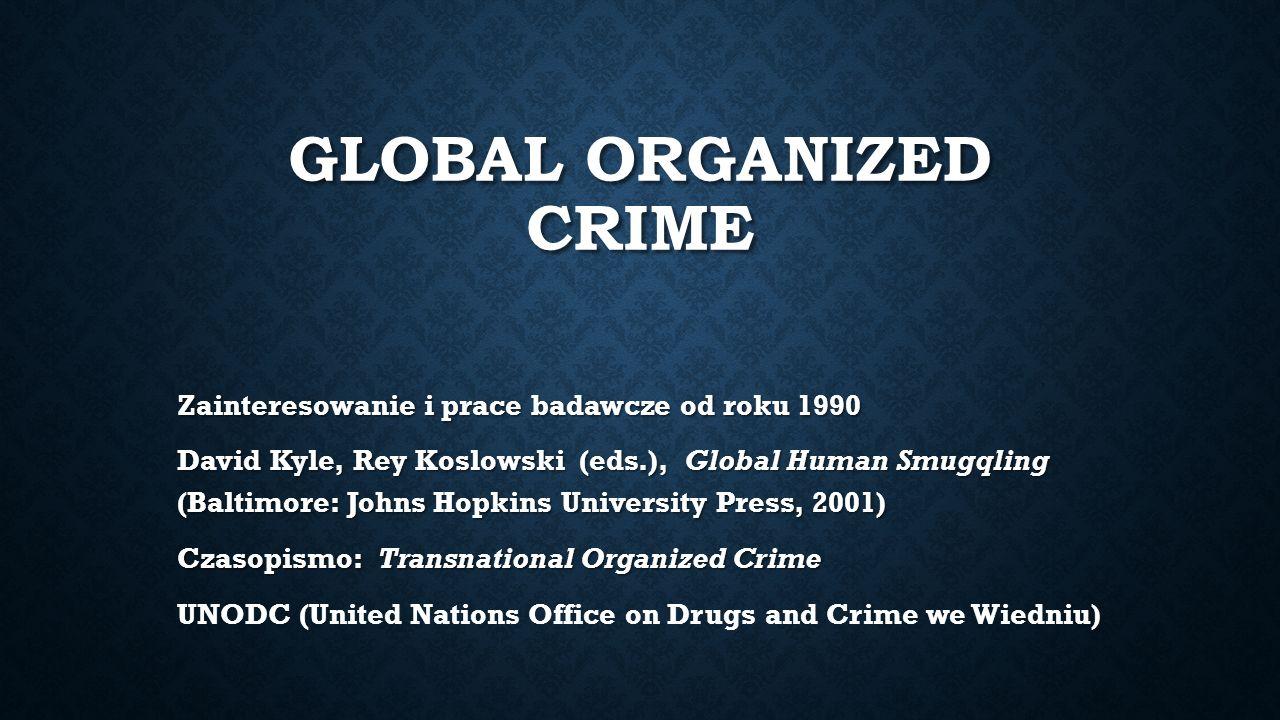 GLOBAL ORGANIZED CRIME Zainteresowanie i prace badawcze od roku 1990 David Kyle, Rey Koslowski (eds.), Global Human Smugqling (Baltimore: Johns Hopkins University Press, 2001) Czasopismo: Transnational Organized Crime UNODC (United Nations Office on Drugs and Crime we Wiedniu)