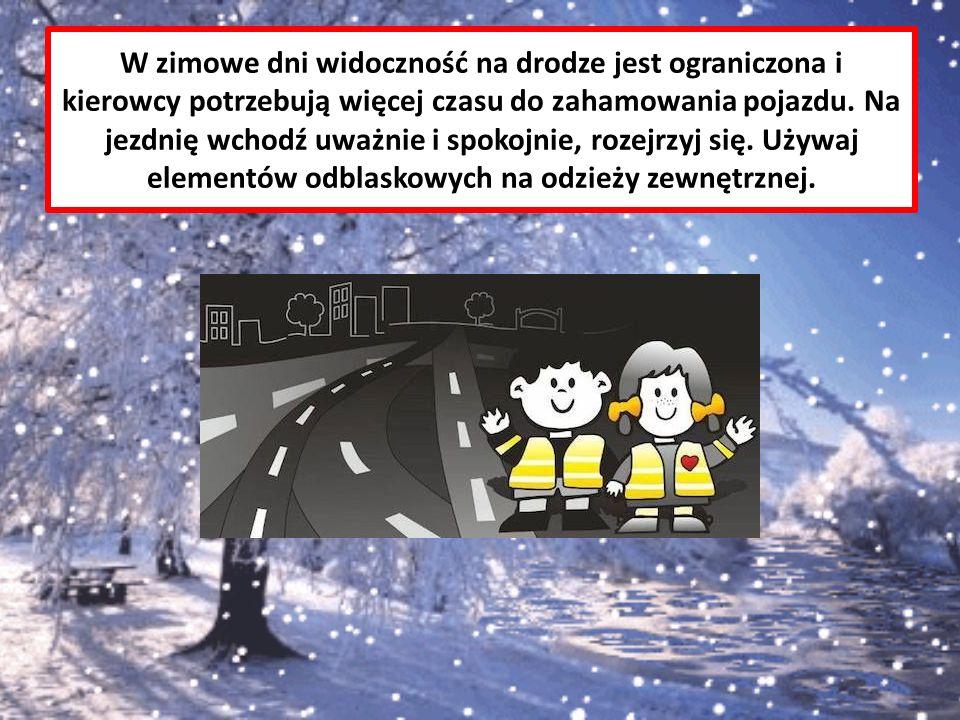 W zimowe dni widoczność na drodze jest ograniczona i kierowcy potrzebują więcej czasu do zahamowania pojazdu. Na jezdnię wchodź uważnie i spokojnie, r
