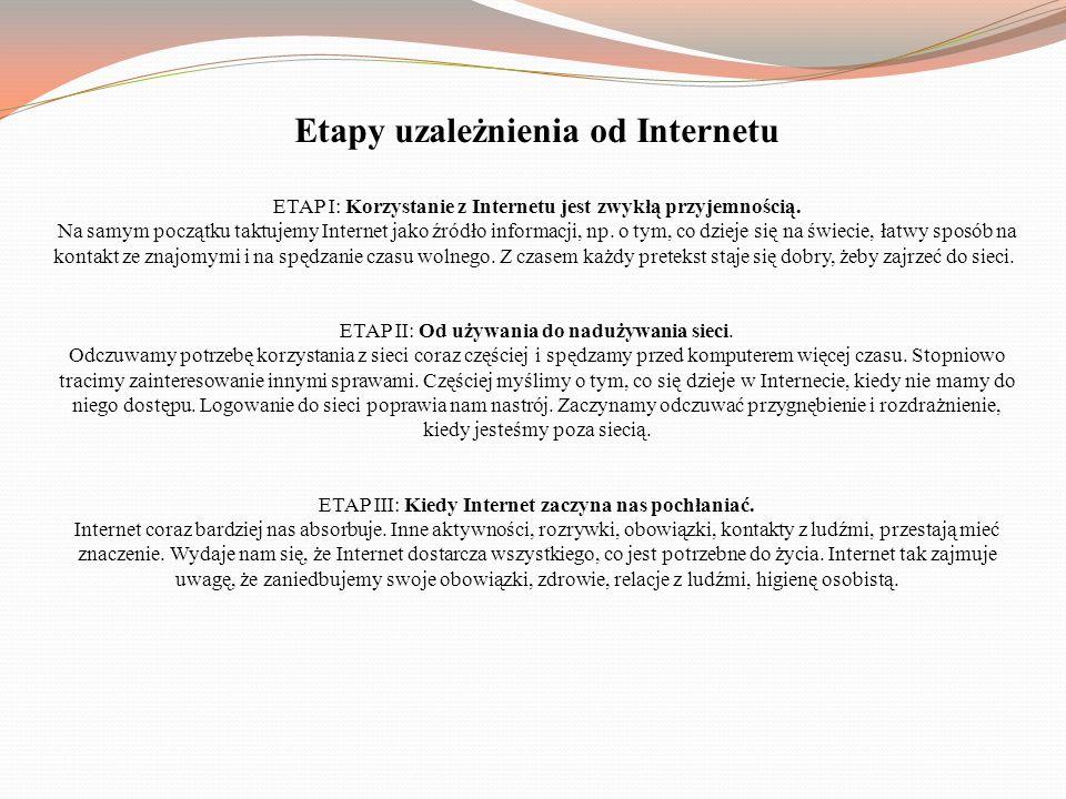 Etapy uzależnienia od Internetu ETAP I: Korzystanie z Internetu jest zwykłą przyjemnością. Na samym początku taktujemy Internet jako źródło informacji
