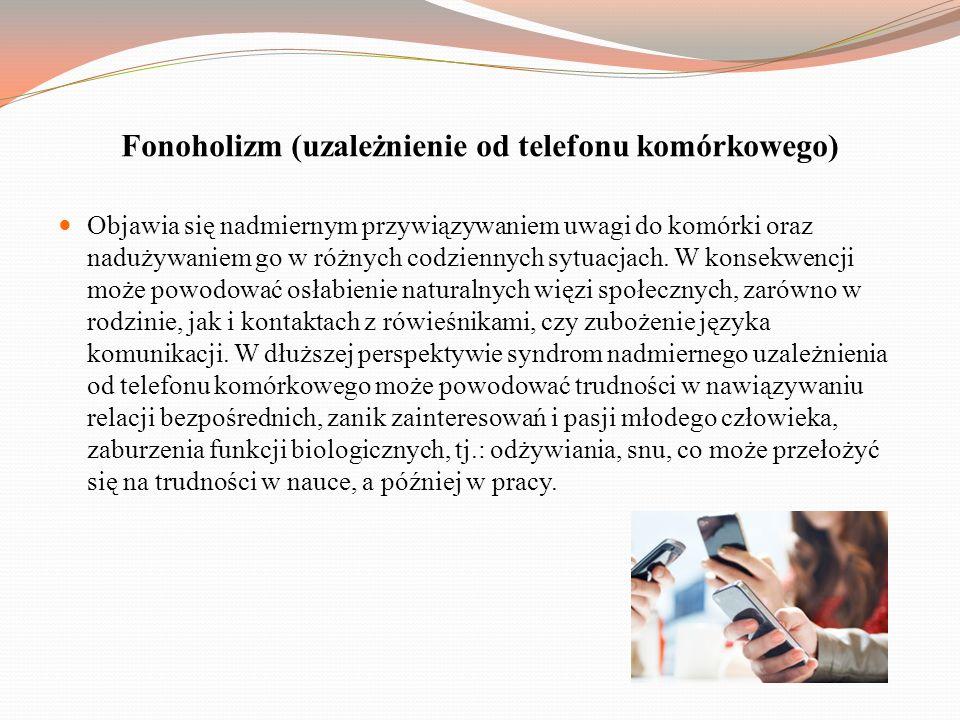 Fonoholizm (uzależnienie od telefonu komórkowego) Objawia się nadmiernym przywiązywaniem uwagi do komórki oraz nadużywaniem go w różnych codziennych sytuacjach.