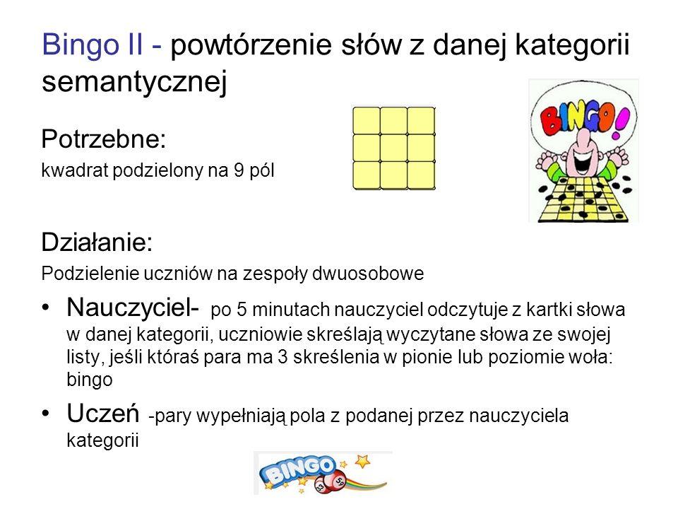 Bingo II - powtórzenie słów z danej kategorii semantycznej Potrzebne: kwadrat podzielony na 9 pól Działanie: Podzielenie uczniów na zespoły dwuosobowe Nauczyciel- po 5 minutach nauczyciel odczytuje z kartki słowa w danej kategorii, uczniowie skreślają wyczytane słowa ze swojej listy, jeśli któraś para ma 3 skreślenia w pionie lub poziomie woła: bingo Uczeń -pary wypełniają pola z podanej przez nauczyciela kategorii