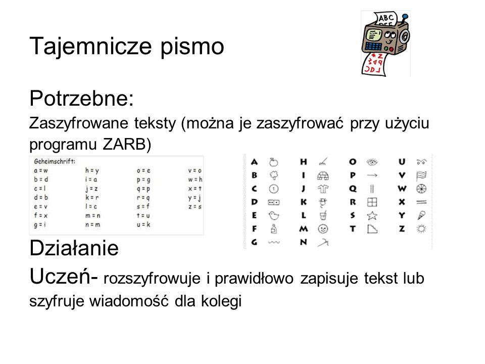 Tajemnicze pismo Potrzebne: Zaszyfrowane teksty (można je zaszyfrować przy użyciu programu ZARB) Działanie Uczeń- rozszyfrowuje i prawidłowo zapisuje tekst lub szyfruje wiadomość dla kolegi