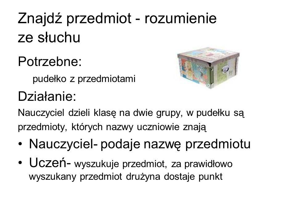 Znajdź przedmiot - rozumienie ze słuchu Potrzebne: pudełko z przedmiotami Działanie: Nauczyciel dzieli klasę na dwie grupy, w pudełku są przedmioty, k