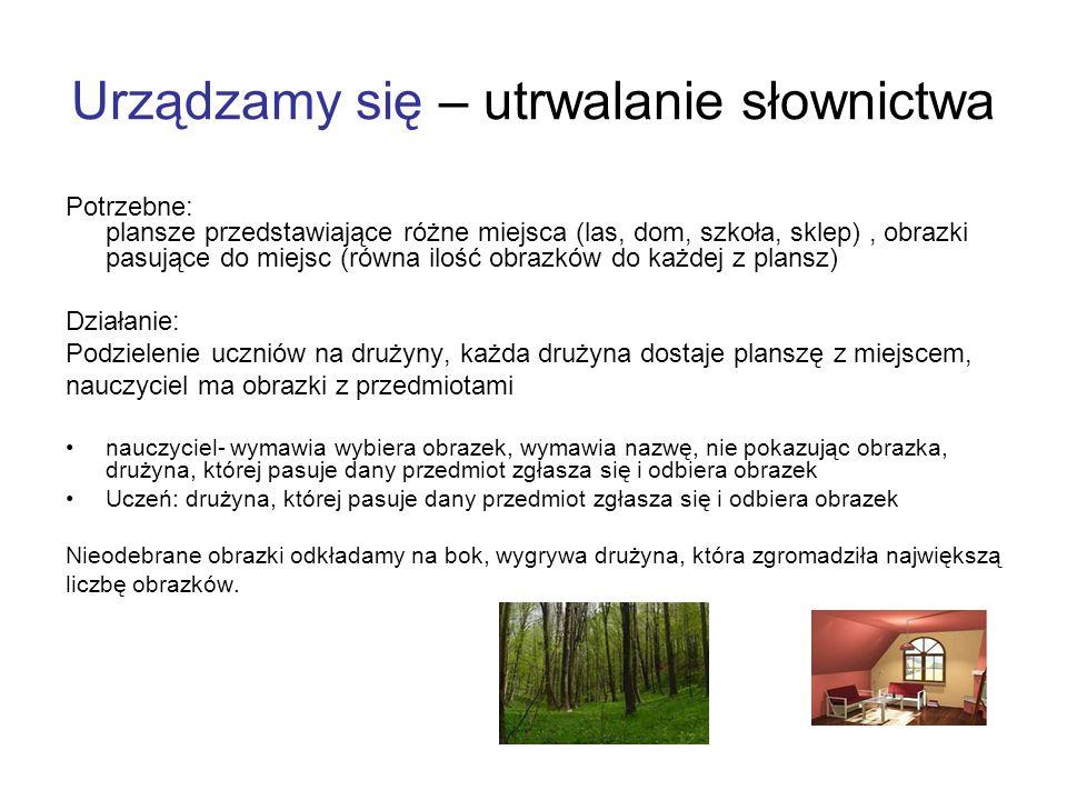 Urządzamy się – utrwalanie słownictwa Potrzebne: plansze przedstawiające różne miejsca (las, dom, szkoła, sklep), obrazki pasujące do miejsc (równa il