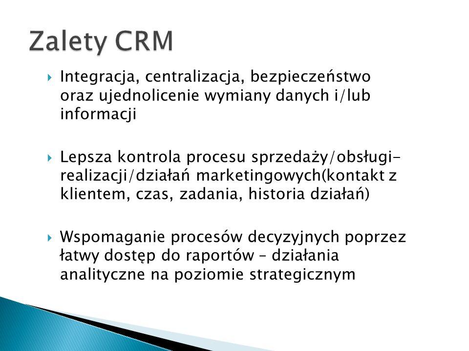  Integracja, centralizacja, bezpieczeństwo oraz ujednolicenie wymiany danych i/lub informacji  Lepsza kontrola procesu sprzedaży/obsługi- realizacji/działań marketingowych(kontakt z klientem, czas, zadania, historia działań)  Wspomaganie procesów decyzyjnych poprzez łatwy dostęp do raportów – działania analityczne na poziomie strategicznym