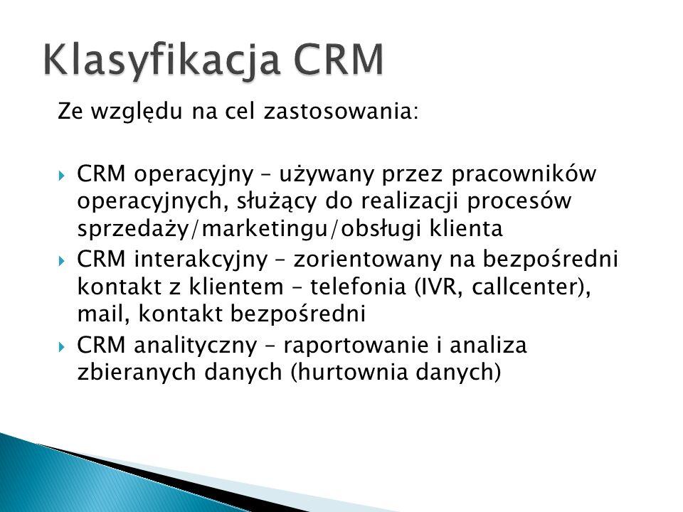 Ze względu na cel zastosowania:  CRM operacyjny – używany przez pracowników operacyjnych, służący do realizacji procesów sprzedaży/marketingu/obsługi klienta  CRM interakcyjny – zorientowany na bezpośredni kontakt z klientem – telefonia (IVR, callcenter), mail, kontakt bezpośredni  CRM analityczny – raportowanie i analiza zbieranych danych (hurtownia danych)