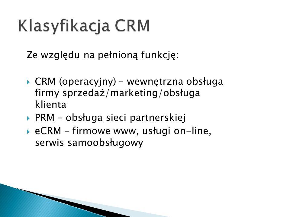 Ze względu na pełnioną funkcję:  CRM (operacyjny) – wewnętrzna obsługa firmy sprzedaż/marketing/obsługa klienta  PRM – obsługa sieci partnerskiej  eCRM – firmowe www, usługi on-line, serwis samoobsługowy