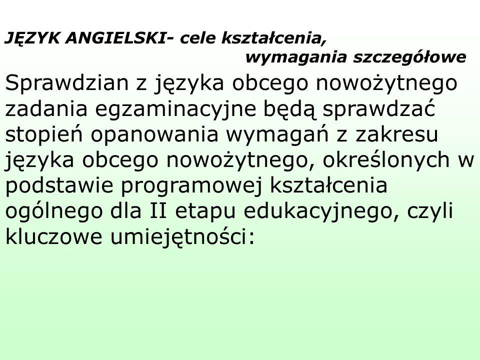 Sprawdzian z języka obcego nowożytnego zadania egzaminacyjne będą sprawdzać stopień opanowania wymagań z zakresu języka obcego nowożytnego, określonych w podstawie programowej kształcenia ogólnego dla II etapu edukacyjnego, czyli kluczowe umiejętności: JĘZYK ANGIELSKI- cele kształcenia, wymagania szczegółowe
