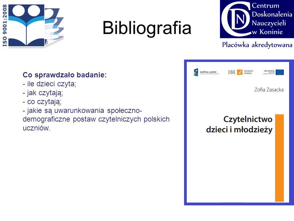 Bibliografia Co sprawdzało badanie: - ile dzieci czyta; - jak czytają; - co czytają; - jakie są uwarunkowania społeczno- demograficzne postaw czytelni