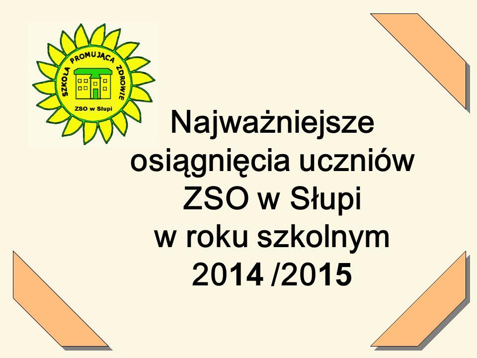 Najważniejsze osiągnięcia uczniów ZSO w Słupi w roku szkolnym 20 14 /20 15