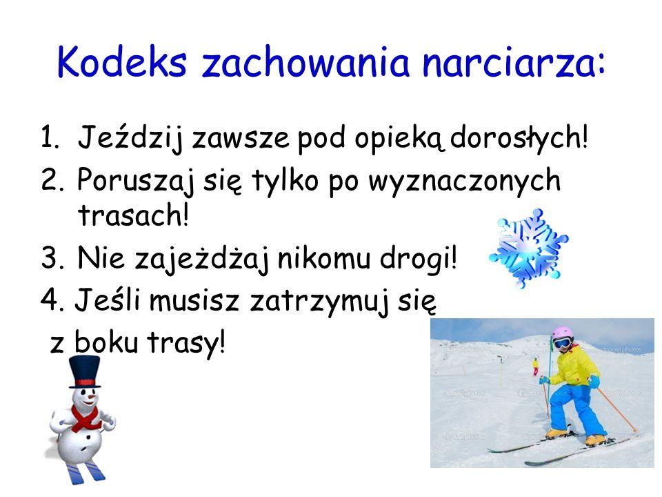 Kodeks zachowania narciarza: 1.Jeździj zawsze pod opieką dorosłych! 2.Poruszaj się tylko po wyznaczonych trasach! 3.Nie zajeżdżaj nikomu drogi! 4. Jeś