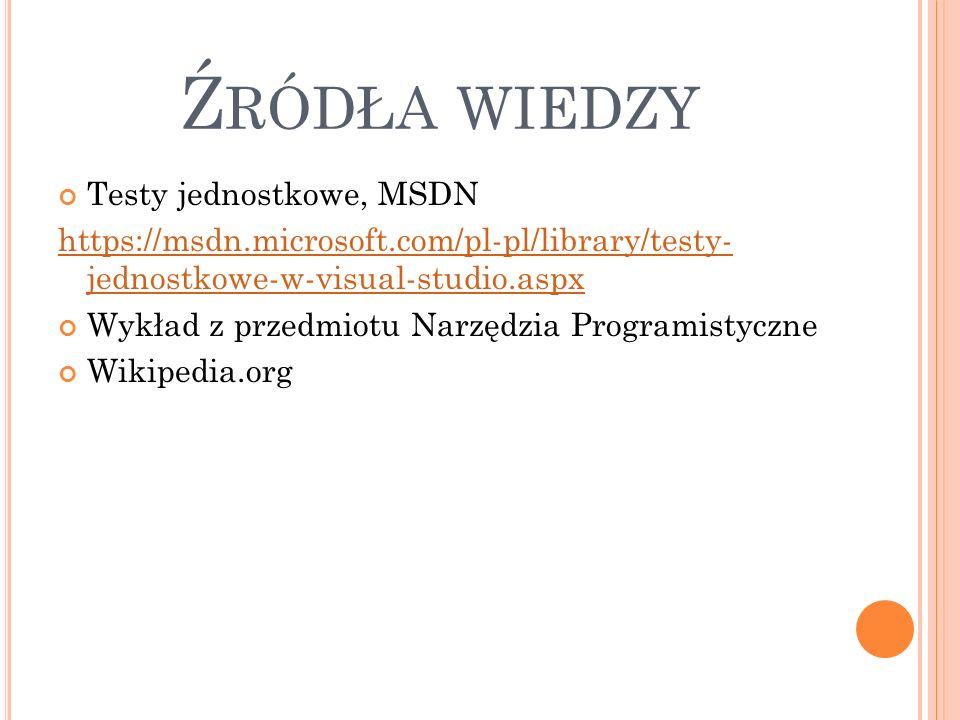 Ź RÓDŁA WIEDZY Testy jednostkowe, MSDN https://msdn.microsoft.com/pl-pl/library/testy- jednostkowe-w-visual-studio.aspx Wykład z przedmiotu Narzędzia Programistyczne Wikipedia.org