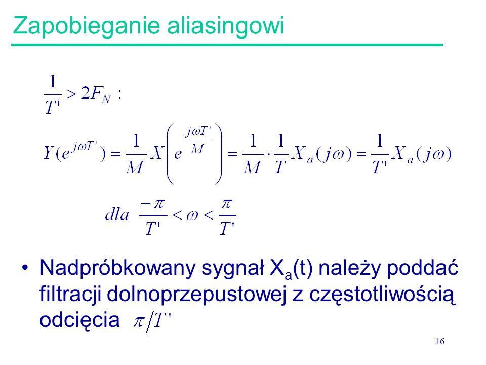 16 Zapobieganie aliasingowi Nadpróbkowany sygnał X a (t) należy poddać filtracji dolnoprzepustowej z częstotliwością odcięcia