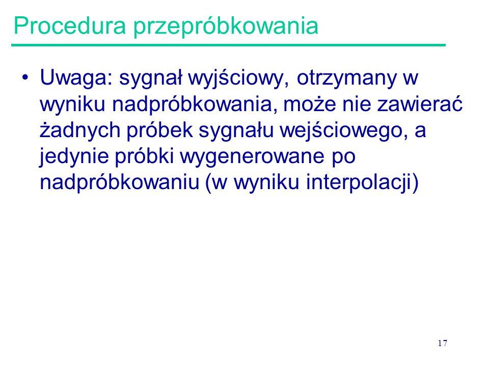 17 Procedura przepróbkowania Uwaga: sygnał wyjściowy, otrzymany w wyniku nadpróbkowania, może nie zawierać żadnych próbek sygnału wejściowego, a jedyn
