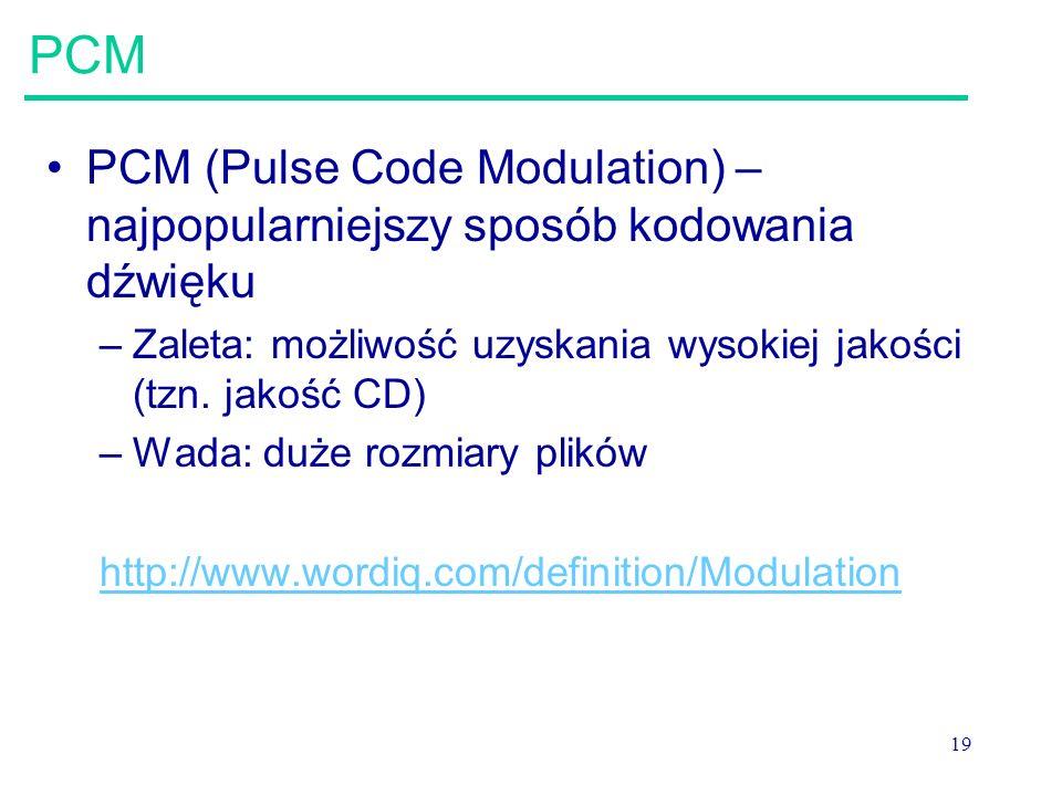 19 PCM PCM (Pulse Code Modulation) – najpopularniejszy sposób kodowania dźwięku –Zaleta: możliwość uzyskania wysokiej jakości (tzn. jakość CD) –Wada: